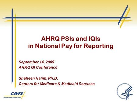 AHRQ PSIs and IQIs in National Pay for Reporting September 14, 2009 AHRQ QI Conference Shaheen Halim, Ph.D. Centers for Medicare & Medicaid Services.