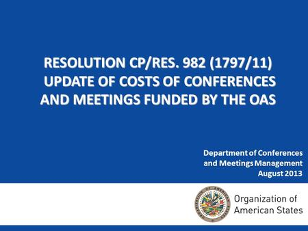 Department of Conferences and Meetings Management August 2013 RESOLUTION CP/RES. 982 (1797/11) UPDATE OF COSTS OF CONFERENCES AND MEETINGS FUNDED BY THE.