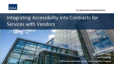 U.S. General Services Administration Integrating Accessibility Into Contracts for Services with Vendors presented by Jim Kindrick GSA Government-wide Section.