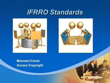 IFRRO Standards Maureen Cavan Access Copyright. Why Standards ? Facilitate core business information sharing  Repertoire  Distribution Ideally: unambiguous.