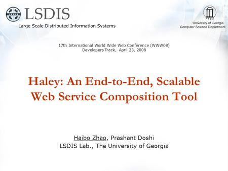 Haley: An End-to-End, Scalable Web Service Composition Tool Haibo Zhao, Prashant Doshi LSDIS Lab., The University of Georgia 17th International World Wide.
