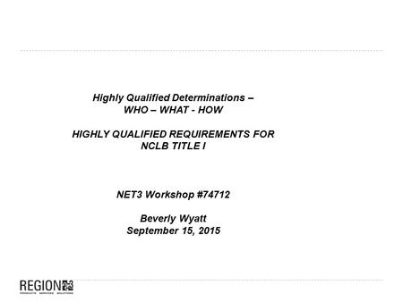 Highly Qualified Determinations – WHO – WHAT - HOW HIGHLY QUALIFIED REQUIREMENTS FOR NCLB TITLE I NET3 Workshop #74712 Beverly Wyatt September 15, 2015.