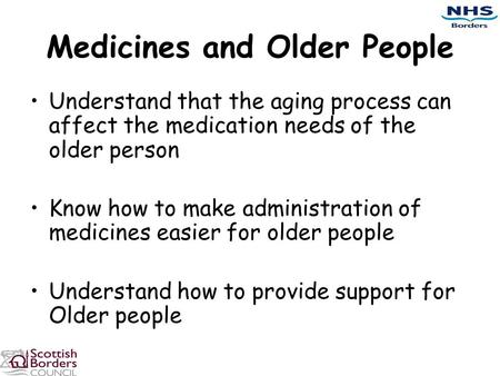 Medicines and Older People Understand that the aging process can affect the medication needs of the older person Know how to make administration of medicines.