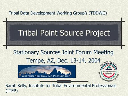 Tribal Point Source Project Stationary Sources Joint Forum Meeting Tempe, AZ, Dec. 13-14, 2004 Sarah Kelly, Institute for Tribal Environmental Professionals.