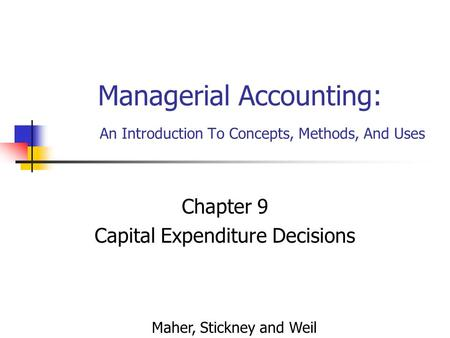 Managerial Accounting: An Introduction To Concepts, Methods, And Uses Chapter 9 Capital Expenditure Decisions Maher, Stickney and Weil.