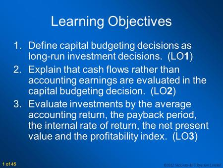 ©2012 McGraw-Hill Ryerson Limited 1 of 45 Learning Objectives 1.Define capital budgeting decisions as long-run investment decisions. (LO1) 2.Explain that.