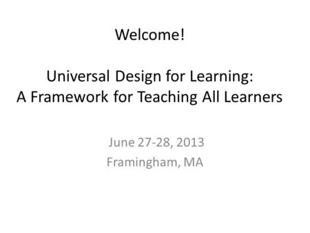 Welcome! Universal Design for Learning: A Framework for Teaching All Learners June 27-28, 2013 Framingham, MA.