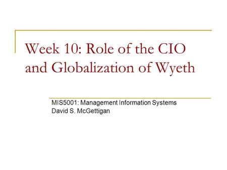 Week 10: Role of the CIO and Globalization of Wyeth MIS5001: Management Information Systems David S. McGettigan.