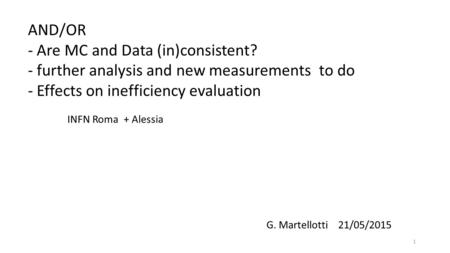 AND/OR - Are MC and Data (in)consistent? - further analysis and new measurements to do - Effects on inefficiency evaluation 1 G. Martellotti 21/05/2015.