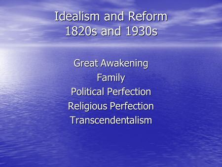 Idealism and Reform 1820s and 1930s Great Awakening Family Political Perfection Religious Perfection Transcendentalism.