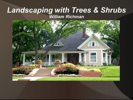 Landscaping with Trees & Shrubs William Richman. Introduction Besides aesthetic qualities, trees can be valuable. They can add... Monetary value to land.