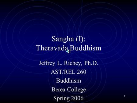 1 Sangha (I): Theravāda Buddhism Jeffrey L. Richey, Ph.D. AST/REL 260 Buddhism Berea College Spring 2006.