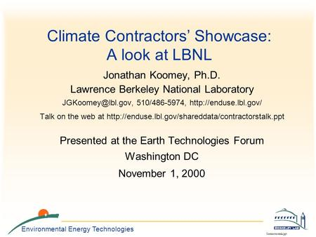Environmental Energy Technologies Contractorstalk.ppt Climate Contractors' Showcase: A look at LBNL Jonathan Koomey, Ph.D. Lawrence Berkeley National Laboratory.