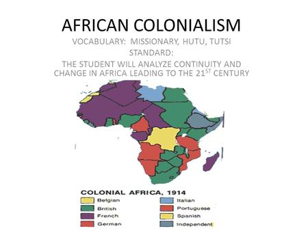 AFRICAN COLONIALISM VOCABULARY: MISSIONARY, HUTU, TUTSI STANDARD: THE STUDENT WILL ANALYZE CONTINUITY AND CHANGE IN AFRICA LEADING TO THE 21 ST CENTURY.