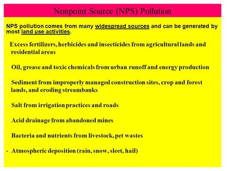 Nonpoint Source (NPS) Pollution NPS pollution comes from many widespread sources and can be generated by most land use activities. - Excess fertilizers,