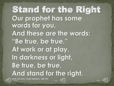"Our prophet has some words for you, And these are the words: ""Be true, be true."" At work or at play, In darkness or light, Be true, be true, And stand."