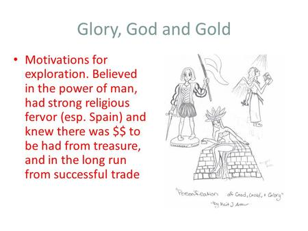 Glory, God and Gold Motivations for exploration. Believed in the power of man, had strong religious fervor (esp. Spain) and knew there was $$ to be had.