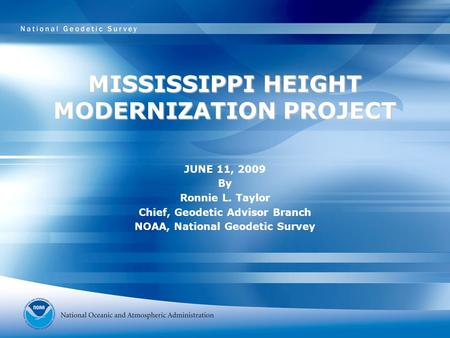 MISSISSIPPI HEIGHT MODERNIZATION PROJECT JUNE 11, 2009 By Ronnie L. Taylor Chief, Geodetic Advisor Branch NOAA, National Geodetic Survey.