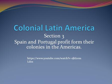 Section 3 Spain and Portugal profit form their colonies in the Americas. https://www.youtube.com/watch?v=rjhIzem Ldos.