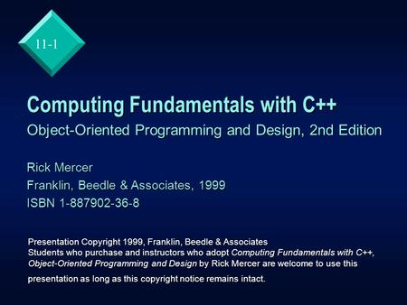 11-1 Computing Fundamentals with C++ Object-Oriented Programming and Design, 2nd Edition Rick Mercer Franklin, Beedle & Associates, 1999 ISBN 1-887902-36-8.