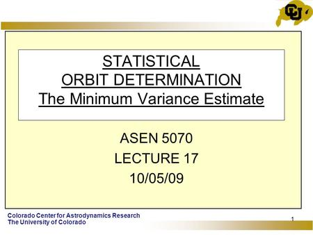 Colorado Center for Astrodynamics Research The University of Colorado 1 STATISTICAL ORBIT DETERMINATION The Minimum Variance Estimate ASEN 5070 LECTURE.