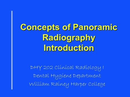 Concepts of Panoramic Radiography Introduction DHY 202 Clinical Radiology I Dental Hygiene Department William Rainey Harper College.
