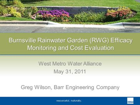 Resourceful. naturally. Burnsville Rainwater Garden (RWG) Efficacy Monitoring and Cost Evaluation West Metro Water Alliance May 31, 2011 Greg Wilson, Barr.