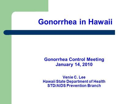 Gonorrhea Control Meeting January 14, 2010 Venie C. Lee Hawaii State Department of Health STD/AIDS Prevention Branch Gonorrhea in Hawaii.