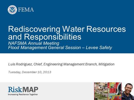 Rediscovering Water Resources and Responsibilities NAFSMA Annual Meeting Flood Management General Session – Levee Safety Luis Rodriguez, Chief, Engineering.