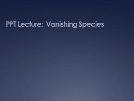 PPT Lecture: Vanishing Species