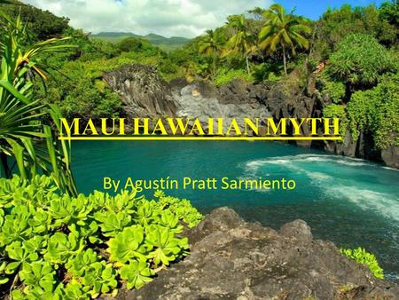 MAUI HAWAIIAN MYTH By Agustín Pratt Sarmiento INDEX INTRODUCTION TO THE HAWAIIAN ISLANDS. DESCRIPTION OF A MYTH. TYPES OF MYTHS. MAUI HAWAIIAN MYTH.