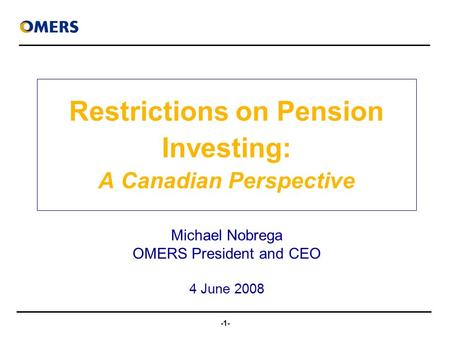 -1- Restrictions on Pension Investing: A Canadian Perspective Michael Nobrega OMERS President and CEO 4 June 2008.