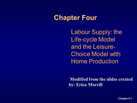 Chapter 4-1 Labour Supply: the Life-cycle Model and the Leisure- Choice Model with Home Production Chapter Four Modified from the slides created by: Erica.