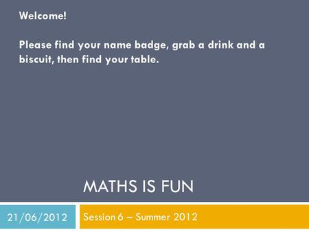 MATHS IS FUN Session 6 – Summer 2012 Welcome! Please find your name badge, grab a drink and a biscuit, then find your table. 21/06/2012.