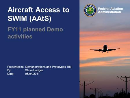Presented to: Demonstrations and Prototypes TIM By: Steve Hodges Date: 05/04/2011 Federal Aviation Administration Aircraft Access to SWIM (AAtS) FY11 planned.
