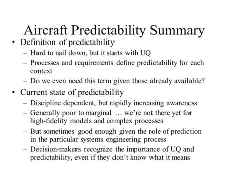 Aircraft Predictability Summary Definition of predictability –Hard to nail down, but it starts with UQ –Processes and requirements define predictability.