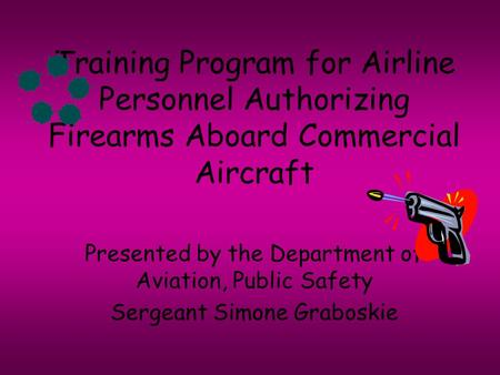 Training Program for Airline Personnel Authorizing Firearms Aboard Commercial Aircraft Presented by the Department of Aviation, Public Safety Sergeant.