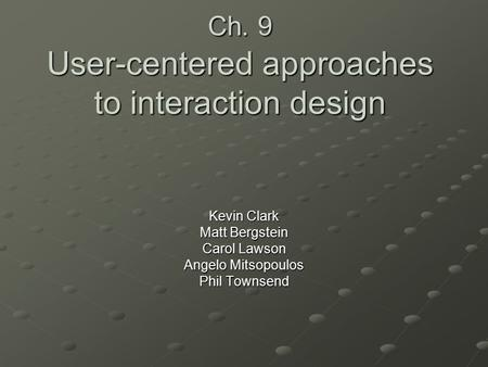 Ch. 9 User-centered approaches to interaction design Kevin Clark Matt Bergstein Carol Lawson Angelo Mitsopoulos Phil Townsend.