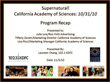 Supernatural! California Academy of Sciences: 10/31/10 Program Recap Presented to: Julie Low/Ron Foth Advertising Tiffany Zarem/Marketing Director California.
