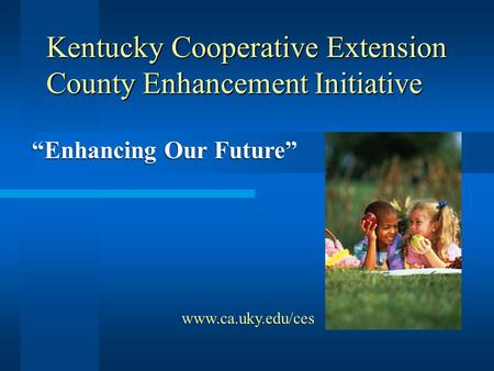 "Kentucky Cooperative Extension County Enhancement Initiative ""Enhancing Our Future"" www.ca.uky.edu/ces."