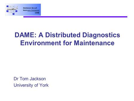 DAME: A Distributed Diagnostics Environment for Maintenance Dr Tom Jackson University of York.