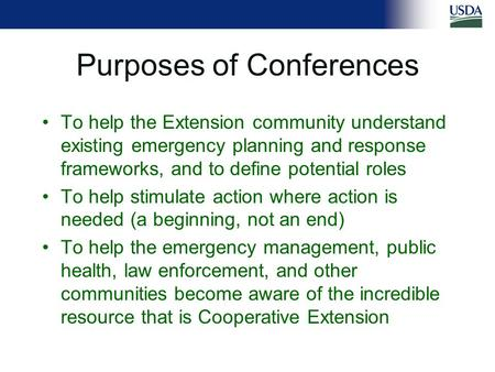 Purposes of Conferences To help the Extension community understand existing emergency planning and response frameworks, and to define potential roles To.