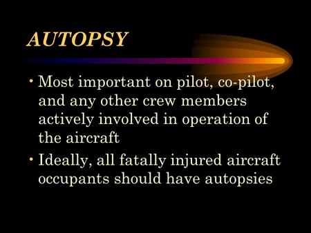 AUTOPSY Most important on pilot, co-pilot, and any other crew members actively involved in operation of the aircraft Ideally, all fatally injured aircraft.