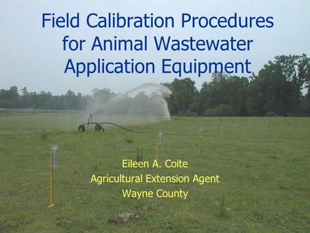 Field Calibration Procedures for Animal Wastewater Application Equipment Eileen A. Coite Agricultural Extension Agent Wayne County.