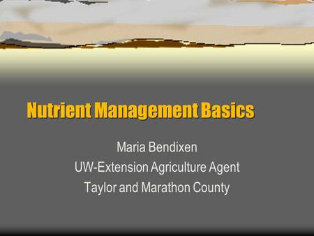 Nutrient Management Basics Maria Bendixen UW-Extension Agriculture Agent Taylor and Marathon County.