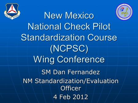 New Mexico National Check Pilot Standardization Course (NCPSC) Wing Conference SM Dan Fernandez NM Standardization/Evaluation Officer 4 Feb 2012.