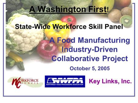 A Food Manufacturing Industry-Driven Collaborative Project October 5, 2005 A Washington First ! State-Wide Workforce Skill Panel Key Links, Inc.