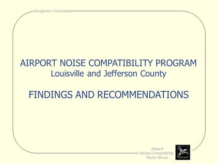 Airport Noise Compatibility Study Group Navigation Committee AIRPORT NOISE COMPATIBILITY PROGRAM Louisville and Jefferson County FINDINGS AND RECOMMENDATIONS.