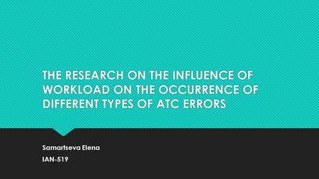 THE RESEARCH ON THE INFLUENCE OF WORKLOAD ON THE OCCURRENCE OF DIFFERENT TYPES OF ATC ERRORS Samartseva Elena IAN-519 Samartseva Elena IAN-519.