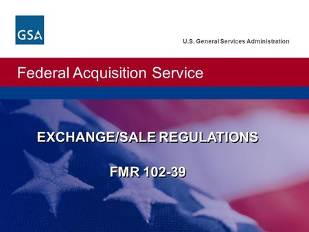 Federal Acquisition Service U.S. General Services Administration EXCHANGE/SALE REGULATIONS FMR 102-39.